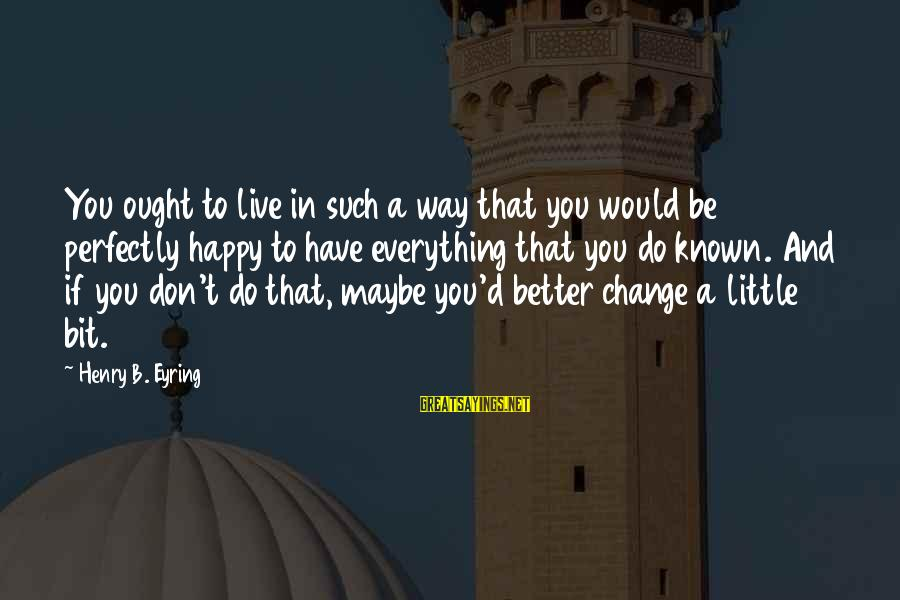 Live A Little Better Sayings By Henry B. Eyring: You ought to live in such a way that you would be perfectly happy to