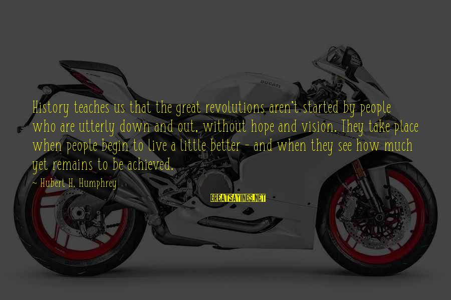 Live A Little Better Sayings By Hubert H. Humphrey: History teaches us that the great revolutions aren't started by people who are utterly down