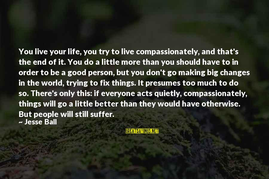 Live A Little Better Sayings By Jesse Ball: You live your life, you try to live compassionately, and that's the end of it.
