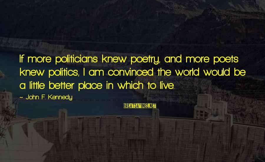 Live A Little Better Sayings By John F. Kennedy: If more politicians knew poetry, and more poets knew politics, I am convinced the world