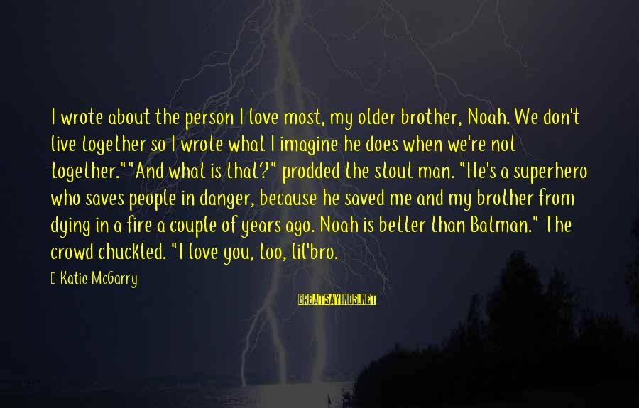 Live A Little Better Sayings By Katie McGarry: I wrote about the person I love most, my older brother, Noah. We don't live