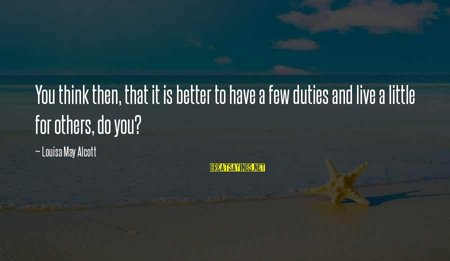 Live A Little Better Sayings By Louisa May Alcott: You think then, that it is better to have a few duties and live a