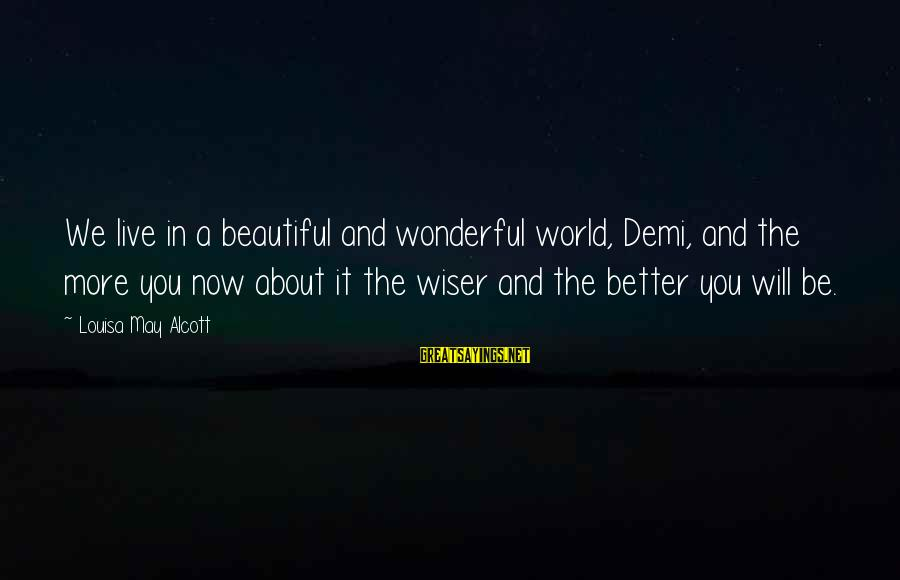 Live A Little Better Sayings By Louisa May Alcott: We live in a beautiful and wonderful world, Demi, and the more you now about