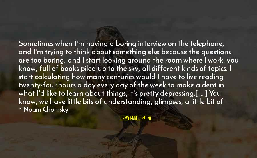 Live A Little Better Sayings By Noam Chomsky: Sometimes when I'm having a boring interview on the telephone, and I'm trying to think