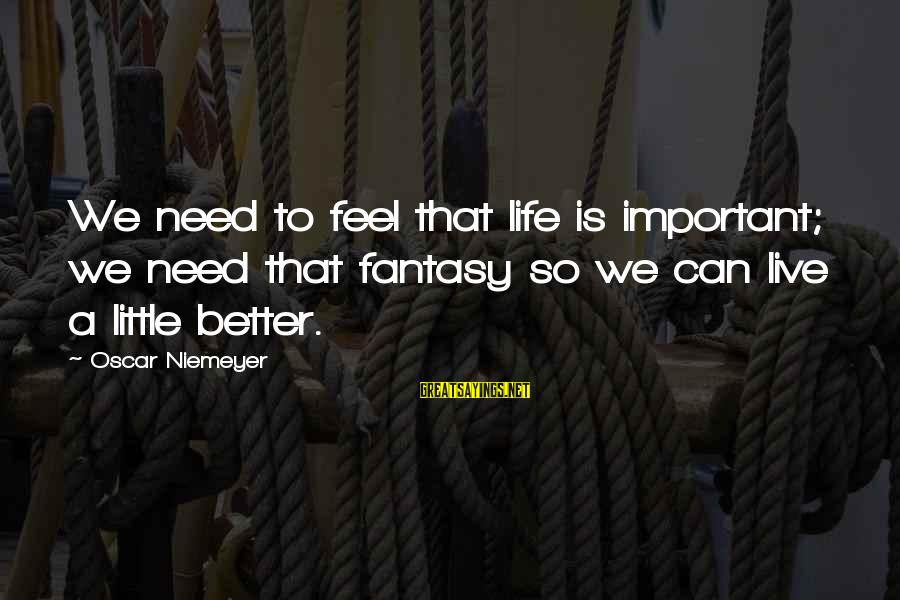 Live A Little Better Sayings By Oscar Niemeyer: We need to feel that life is important; we need that fantasy so we can