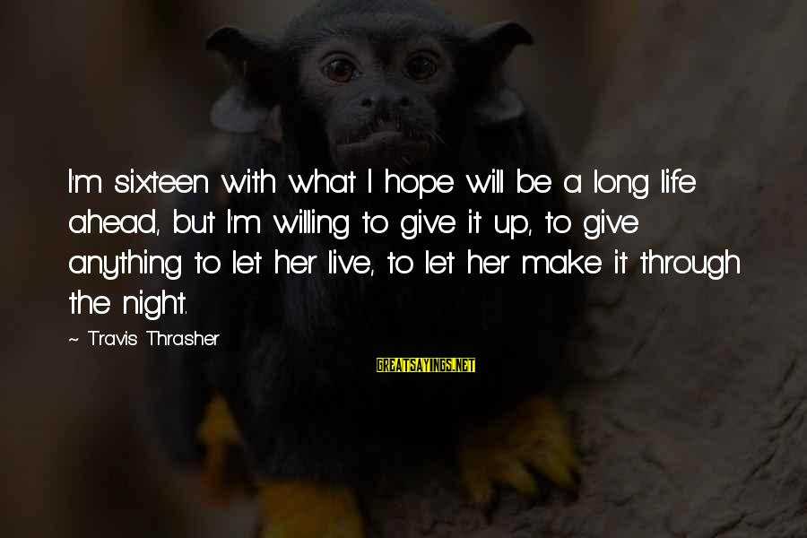 Live And Let Live Type Sayings By Travis Thrasher: I'm sixteen with what I hope will be a long life ahead, but I'm willing