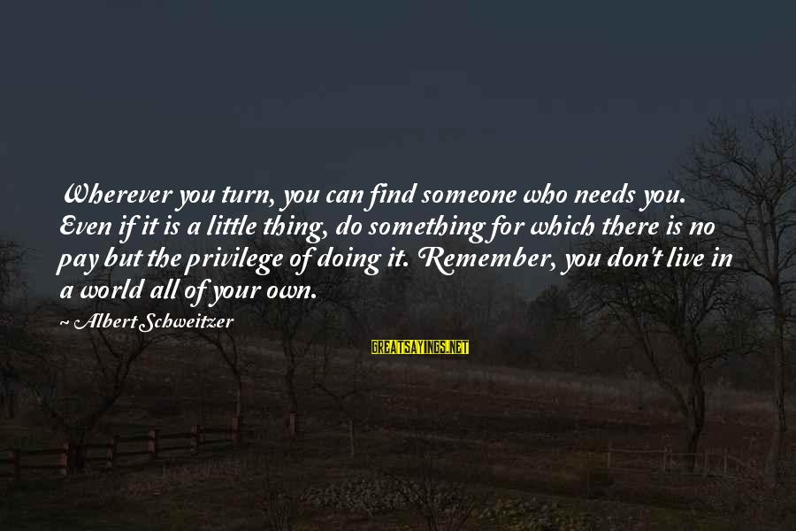 Live For Something Sayings By Albert Schweitzer: Wherever you turn, you can find someone who needs you. Even if it is a