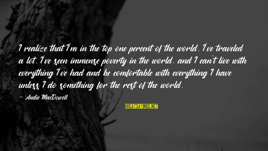 Live For Something Sayings By Andie MacDowell: I realize that I'm in the top one percent of the world. I've traveled a