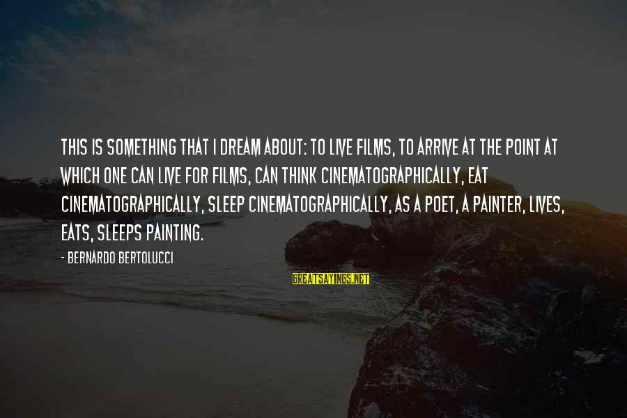 Live For Something Sayings By Bernardo Bertolucci: This is something that I dream about: to live films, to arrive at the point