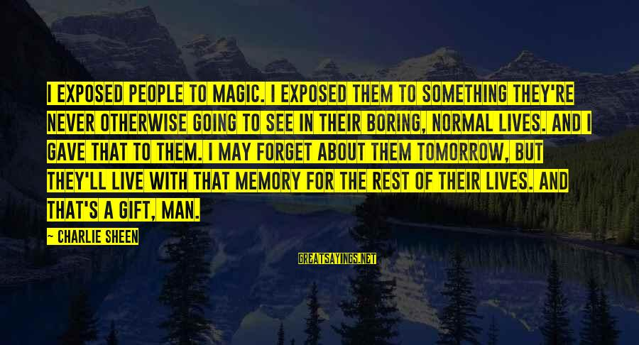 Live For Something Sayings By Charlie Sheen: I exposed people to magic. I exposed them to something they're never otherwise going to