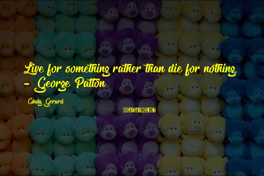 Live For Something Sayings By Cindy Gerard: Live for something rather than die for nothing. - George Patton