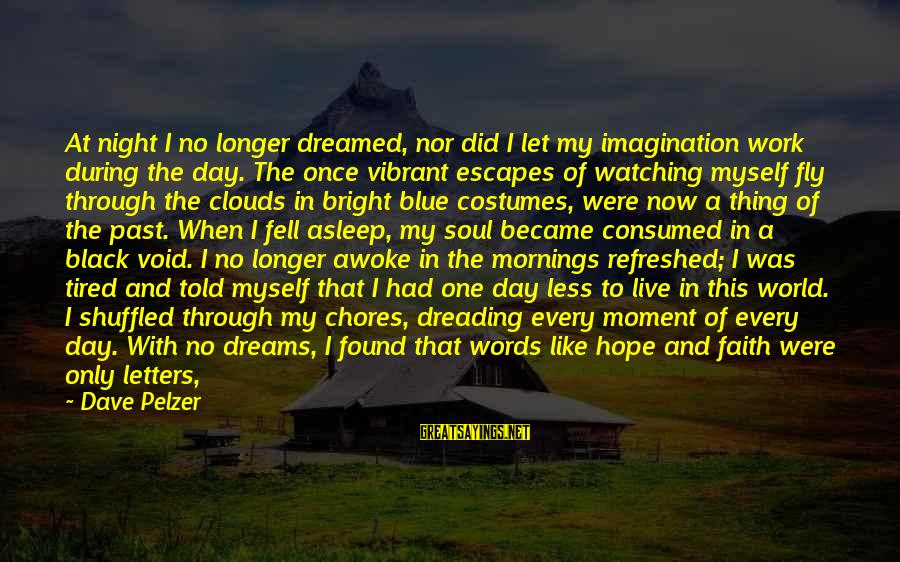 Live For Something Sayings By Dave Pelzer: At night I no longer dreamed, nor did I let my imagination work during the