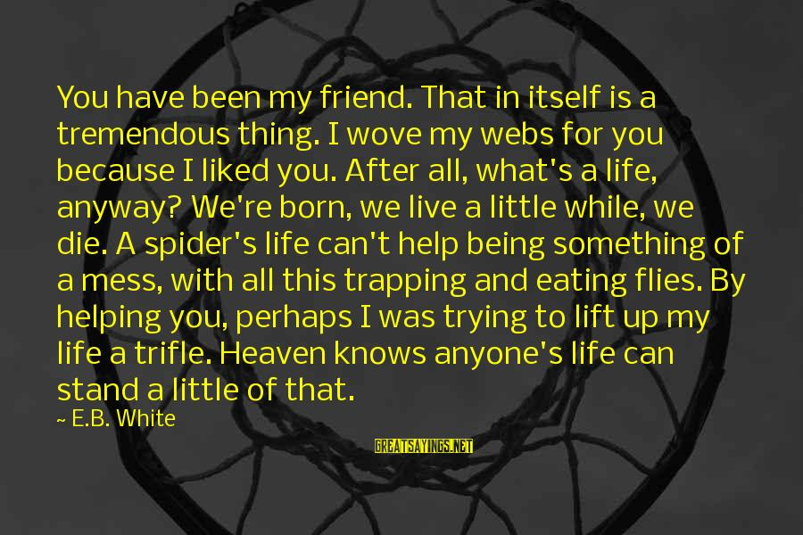 Live For Something Sayings By E.B. White: You have been my friend. That in itself is a tremendous thing. I wove my