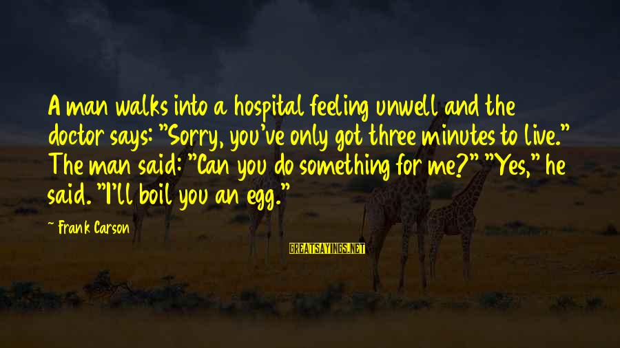 """Live For Something Sayings By Frank Carson: A man walks into a hospital feeling unwell and the doctor says: """"Sorry, you've only"""