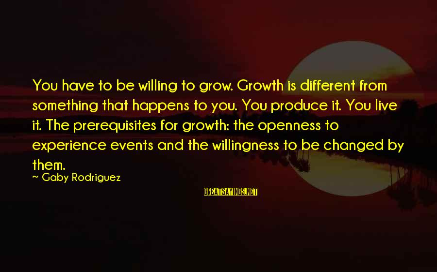 Live For Something Sayings By Gaby Rodriguez: You have to be willing to grow. Growth is different from something that happens to
