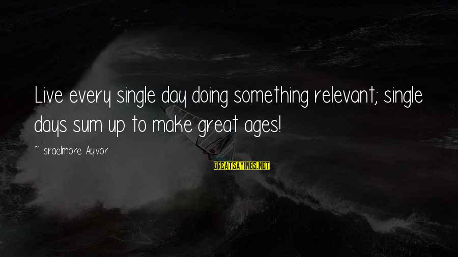 Live For Something Sayings By Israelmore Ayivor: Live every single day doing something relevant; single days sum up to make great ages!