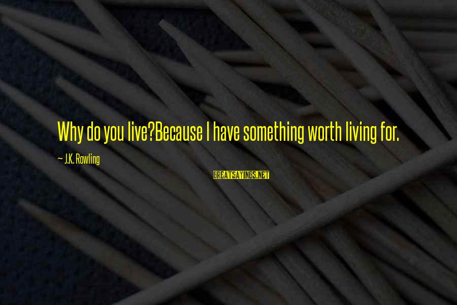 Live For Something Sayings By J.K. Rowling: Why do you live?Because I have something worth living for.