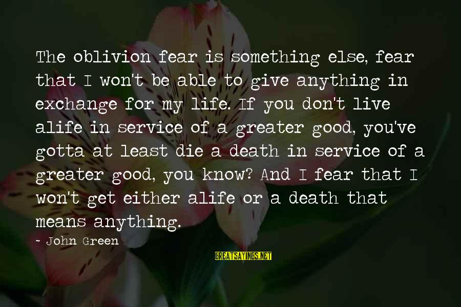 Live For Something Sayings By John Green: The oblivion fear is something else, fear that I won't be able to give anything