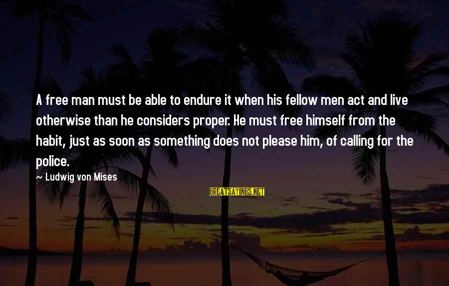 Live For Something Sayings By Ludwig Von Mises: A free man must be able to endure it when his fellow men act and