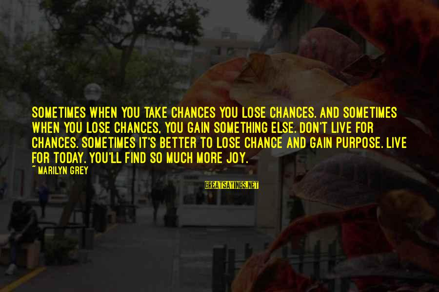 Live For Something Sayings By Marilyn Grey: Sometimes when you take chances you lose chances. And sometimes when you lose chances, you