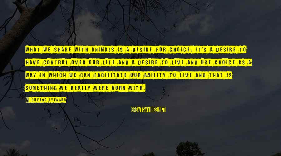 Live For Something Sayings By Sheena Iyengar: What we share with animals is a desire for choice. It's a desire to have