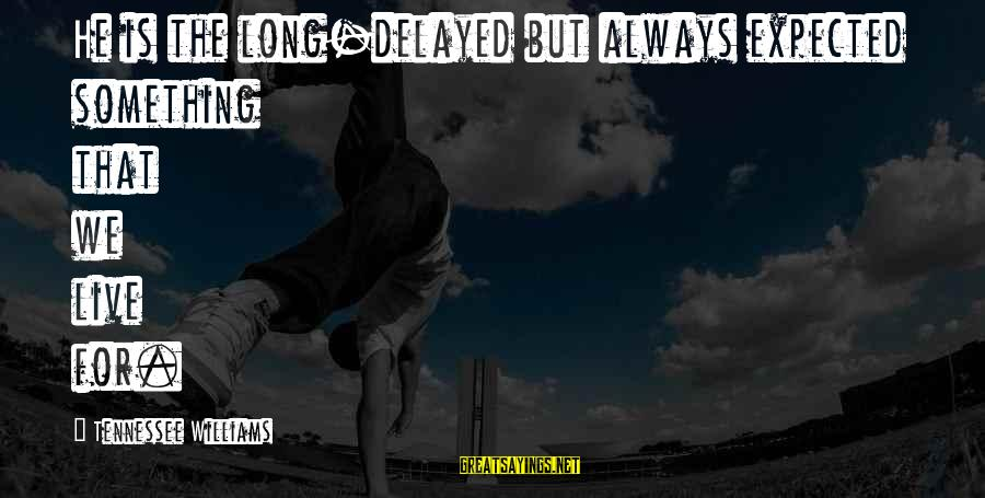 Live For Something Sayings By Tennessee Williams: He is the long-delayed but always expected something that we live for.
