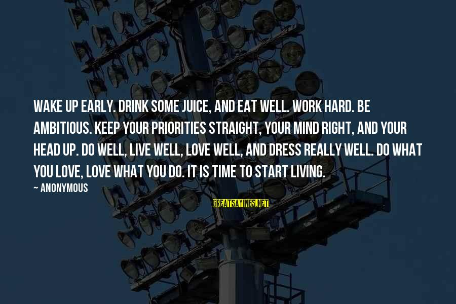 Live It Up Drink It Up Sayings By Anonymous: Wake up early. Drink some juice, and eat well. Work hard. Be ambitious. Keep your