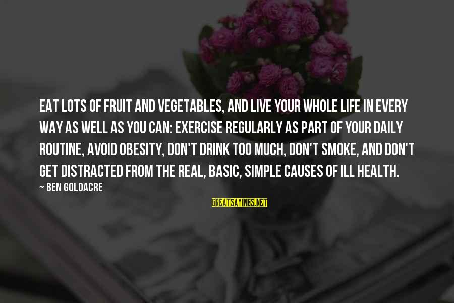 Live It Up Drink It Up Sayings By Ben Goldacre: Eat lots of fruit and vegetables, and live your whole life in every way as
