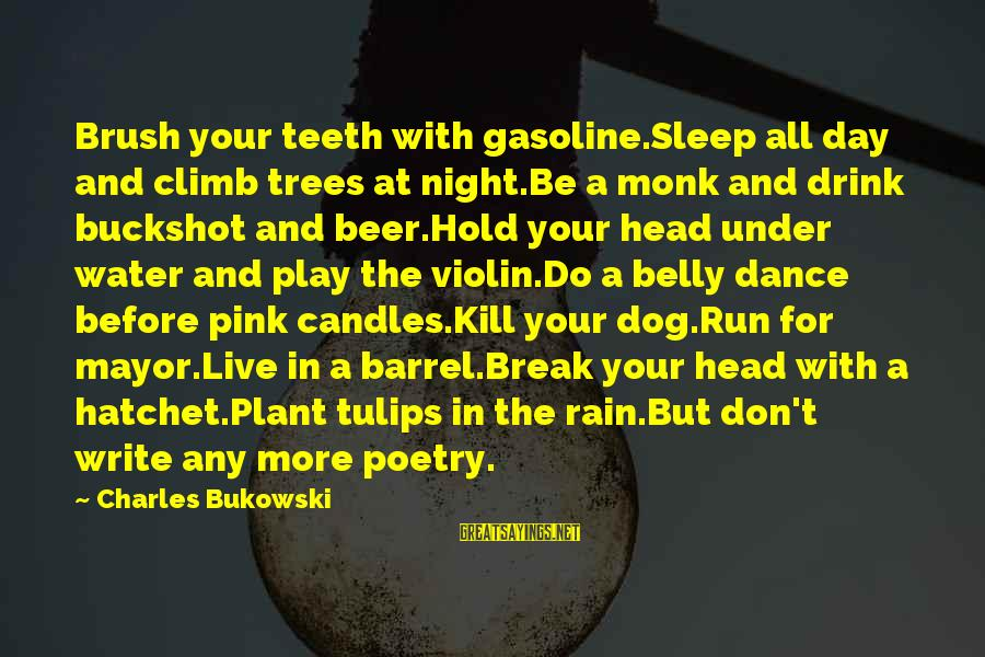 Live It Up Drink It Up Sayings By Charles Bukowski: Brush your teeth with gasoline.Sleep all day and climb trees at night.Be a monk and