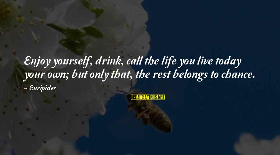 Live It Up Drink It Up Sayings By Euripides: Enjoy yourself, drink, call the life you live today your own; but only that, the