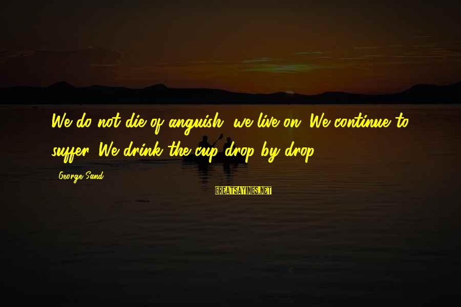 Live It Up Drink It Up Sayings By George Sand: We do not die of anguish, we live on. We continue to suffer. We drink
