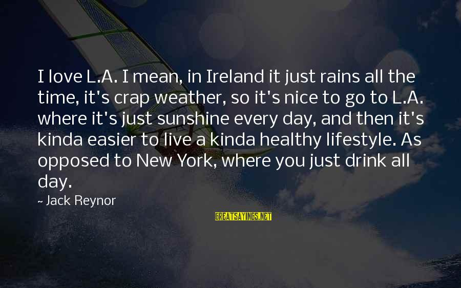 Live It Up Drink It Up Sayings By Jack Reynor: I love L.A. I mean, in Ireland it just rains all the time, it's crap
