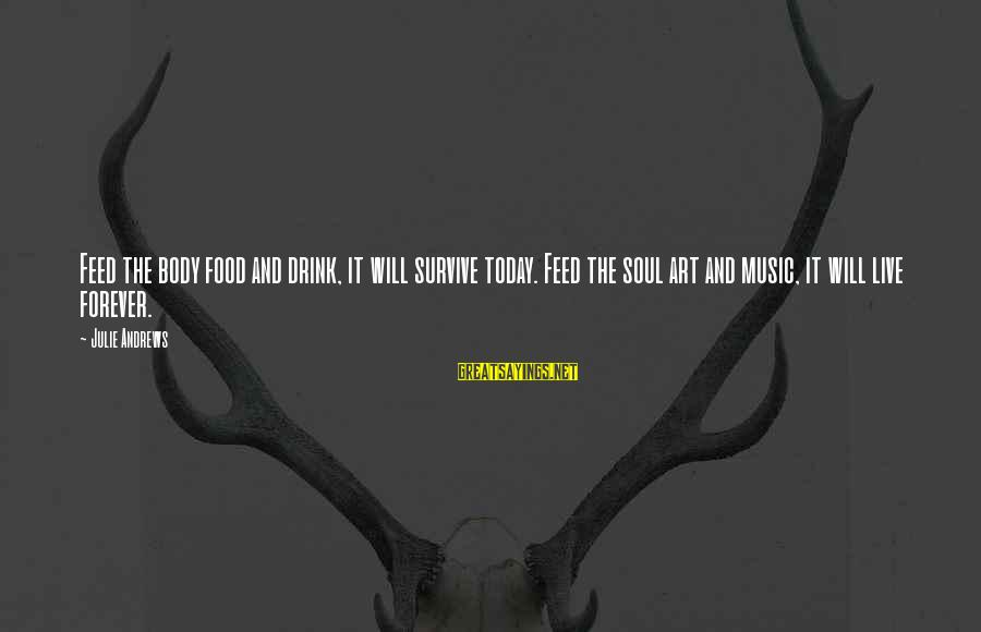 Live It Up Drink It Up Sayings By Julie Andrews: Feed the body food and drink, it will survive today. Feed the soul art and