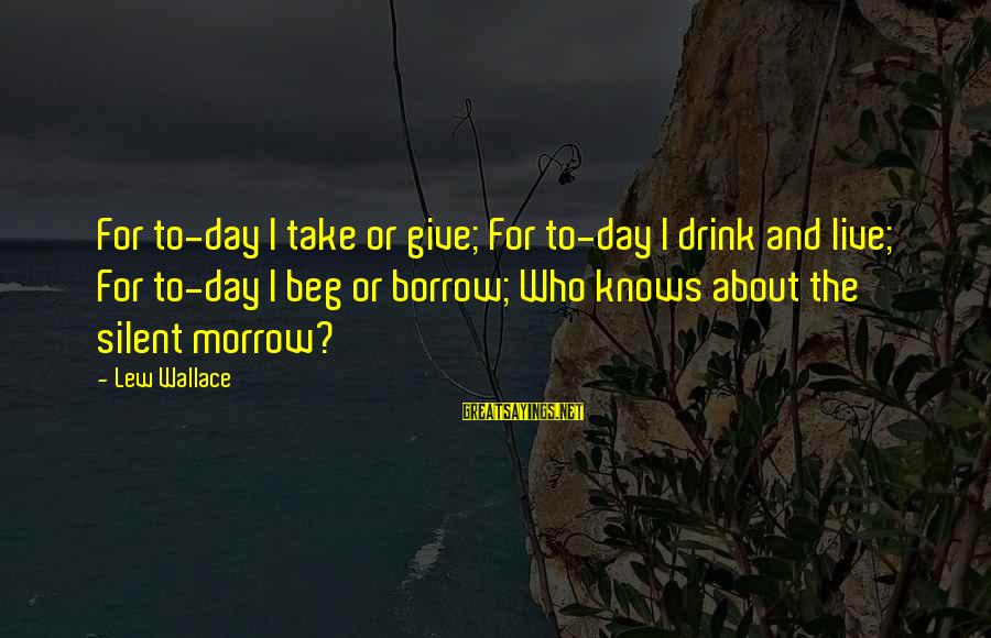 Live It Up Drink It Up Sayings By Lew Wallace: For to-day I take or give; For to-day I drink and live; For to-day I