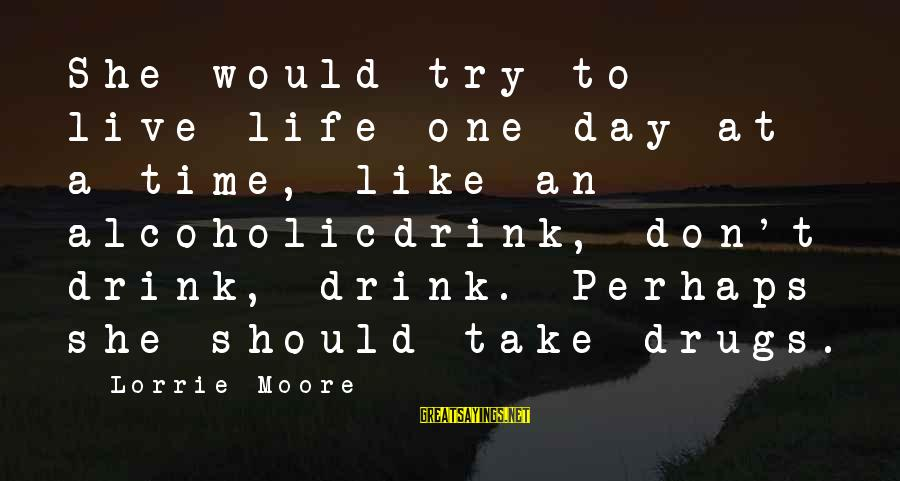 Live It Up Drink It Up Sayings By Lorrie Moore: She would try to live life one day at a time, like an alcoholicdrink, don't