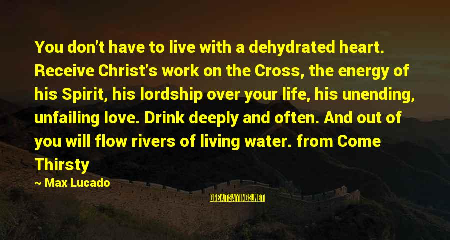 Live It Up Drink It Up Sayings By Max Lucado: You don't have to live with a dehydrated heart. Receive Christ's work on the Cross,