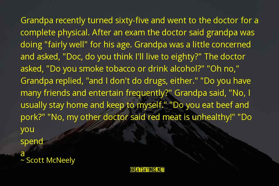 Live It Up Drink It Up Sayings By Scott McNeely: Grandpa recently turned sixty-five and went to the doctor for a complete physical. After an