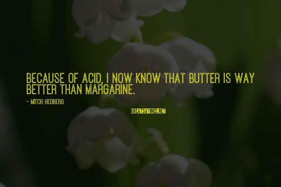 Live Life King Size Sayings By Mitch Hedberg: Because of acid, I now know that butter is way better than margarine.