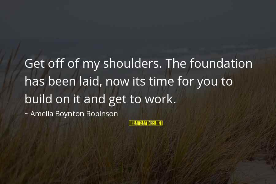 Live Now Quotes Sayings By Amelia Boynton Robinson: Get off of my shoulders. The foundation has been laid, now its time for you