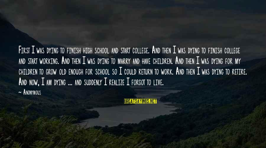 Live Now Quotes Sayings By Anonymous: First I was dying to finish high school and start college. And then I was