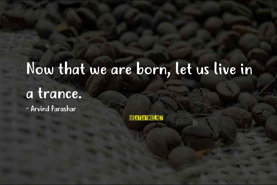 Live Now Quotes Sayings By Arvind Parashar: Now that we are born, let us live in a trance.
