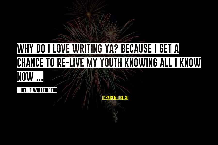 Live Now Quotes Sayings By Belle Whittington: Why do I love writing YA? Because I get a chance to re-live my youth