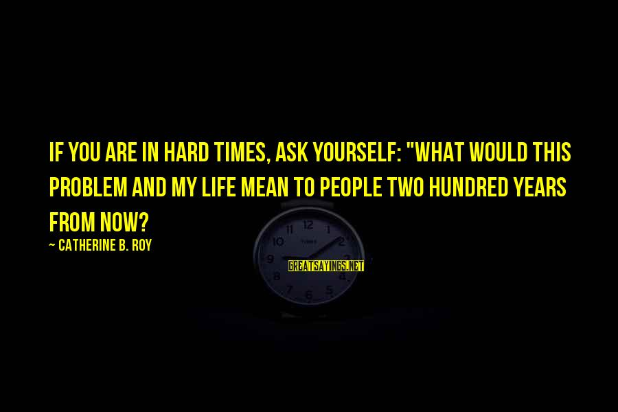 "Live Now Quotes Sayings By Catherine B. Roy: If you are in hard times, ask yourself: ""What would this problem and my life"