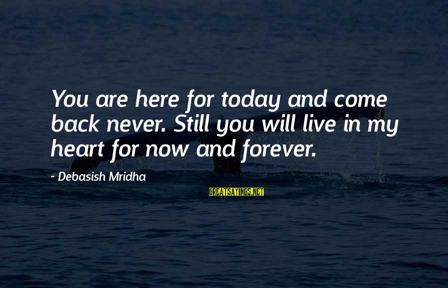 Live Now Quotes Sayings By Debasish Mridha: You are here for today and come back never. Still you will live in my