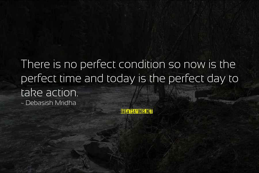Live Now Quotes Sayings By Debasish Mridha: There is no perfect condition so now is the perfect time and today is the