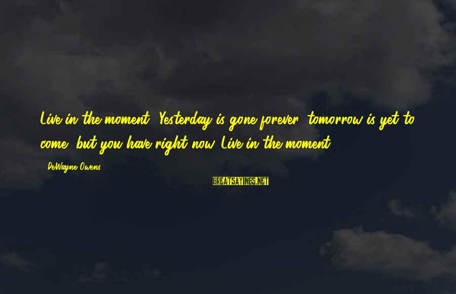 Live Now Quotes Sayings By DeWayne Owens: Live in the moment! Yesterday is gone forever, tomorrow is yet to come, but you