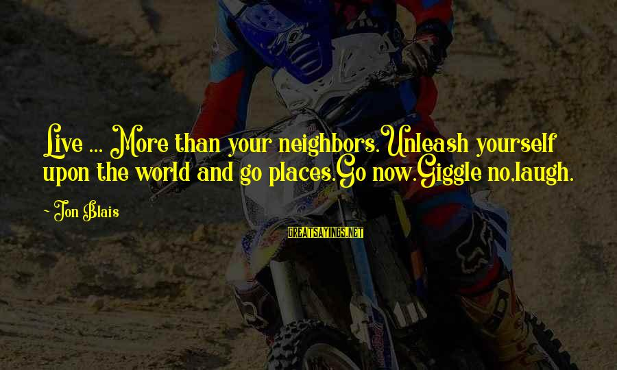 Live Now Quotes Sayings By Jon Blais: Live ... More than your neighbors.Unleash yourself upon the world and go places.Go now.Giggle no,laugh.