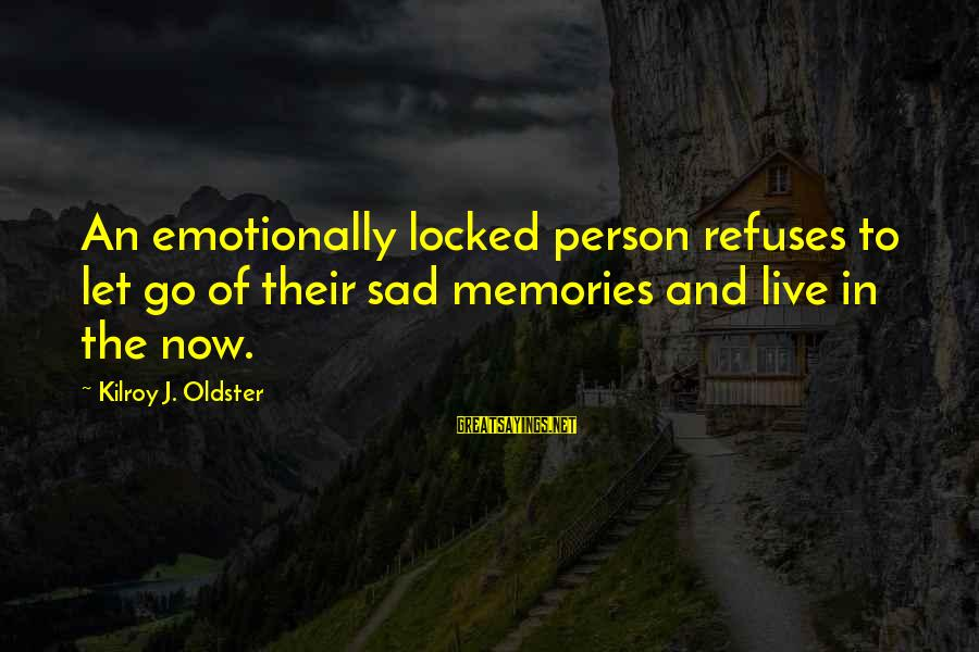 Live Now Quotes Sayings By Kilroy J. Oldster: An emotionally locked person refuses to let go of their sad memories and live in