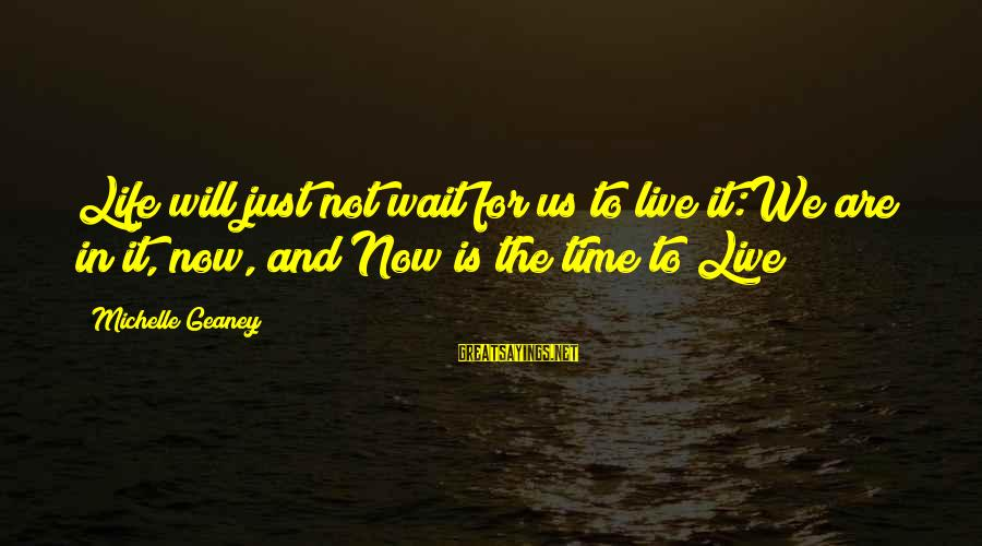 Live Now Quotes Sayings By Michelle Geaney: Life will just not wait for us to live it:We are in it, now, and