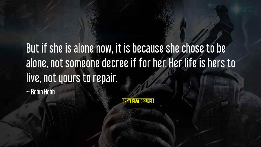 Live Now Quotes Sayings By Robin Hobb: But if she is alone now, it is because she chose to be alone, not